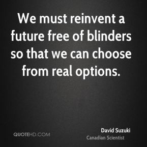David Suzuki - We must reinvent a future free of blinders so that we can choose from real options.