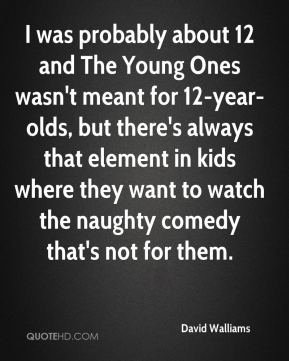 David Walliams - I was probably about 12 and The Young Ones wasn't meant for 12-year-olds, but there's always that element in kids where they want to watch the naughty comedy that's not for them.