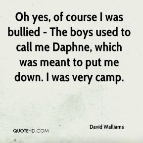 Oh yes, of course I was bullied - The boys used to call me Daphne, which was meant to put me down. I was very camp.