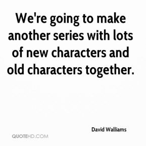 David Walliams - We're going to make another series with lots of new characters and old characters together.