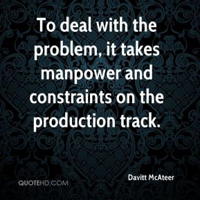 Davitt McAteer - To deal with the problem, it takes manpower and constraints on the production track.