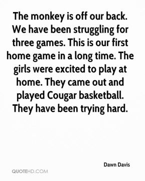 The monkey is off our back. We have been struggling for three games. This is our first home game in a long time. The girls were excited to play at home. They came out and played Cougar basketball. They have been trying hard.