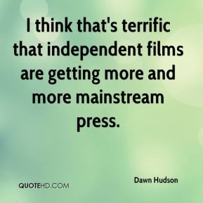 I think that's terrific that independent films are getting more and more mainstream press.