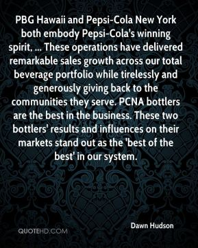 Dawn Hudson - PBG Hawaii and Pepsi-Cola New York both embody Pepsi-Cola's winning spirit, ... These operations have delivered remarkable sales growth across our total beverage portfolio while tirelessly and generously giving back to the communities they serve. PCNA bottlers are the best in the business. These two bottlers' results and influences on their markets stand out as the 'best of the best' in our system.