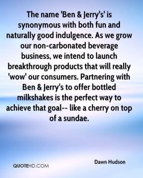The name 'Ben & Jerry's' is synonymous with both fun and naturally good indulgence. As we grow our non-carbonated beverage business, we intend to launch breakthrough products that will really 'wow' our consumers. Partnering with Ben & Jerry's to offer bottled milkshakes is the perfect way to achieve that goal-- like a cherry on top of a sundae.