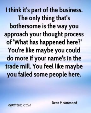 Dean McAmmond - I think it's part of the business. The only thing that's bothersome is the way you approach your thought process of 'What has happened here?' You're like maybe you could do more if your name's in the trade mill. You feel like maybe you failed some people here.