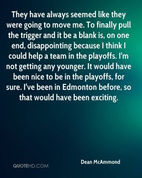 Dean McAmmond - They have always seemed like they were going to move me. To finally pull the trigger and it be a blank is, on one end, disappointing because I think I could help a team in the playoffs. I'm not getting any younger. It would have been nice to be in the playoffs, for sure. I've been in Edmonton before, so that would have been exciting.