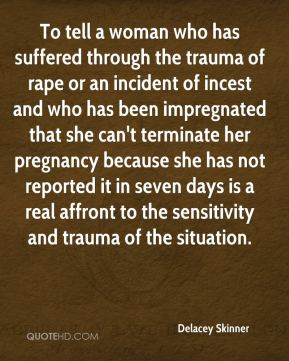 Delacey Skinner - To tell a woman who has suffered through the trauma of rape or an incident of incest and who has been impregnated that she can't terminate her pregnancy because she has not reported it in seven days is a real affront to the sensitivity and trauma of the situation.