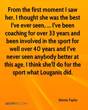 Dennis Taylor - From the first moment I saw her, I thought she was the best I've ever seen, ... I've been coaching for over 33 years and been involved in the sport for well over 40 years and I've never seen anybody better at this age. I think she'll do for the sport what Louganis did.