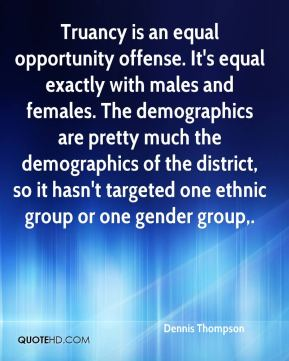 Dennis Thompson - Truancy is an equal opportunity offense. It's equal exactly with males and females. The demographics are pretty much the demographics of the district, so it hasn't targeted one ethnic group or one gender group.