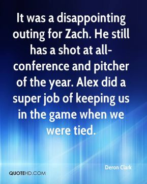 Deron Clark - It was a disappointing outing for Zach. He still has a shot at all-conference and pitcher of the year. Alex did a super job of keeping us in the game when we were tied.