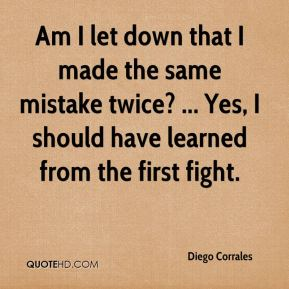 Diego Corrales - Am I let down that I made the same mistake twice? ... Yes, I should have learned from the first fight.