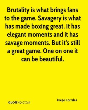 Diego Corrales - Brutality is what brings fans to the game. Savagery is what has made boxing great. It has elegant moments and it has savage moments. But it's still a great game. One on one it can be beautiful.