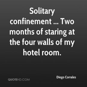Diego Corrales - Solitary confinement ... Two months of staring at the four walls of my hotel room.