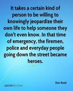 Don Reed - It takes a certain kind of person to be willing to knowingly jeopardize their own life to help someone they don't even know. In that time of emergency, the firemen, police and everyday people going down the street became heroes.
