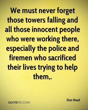 Don Reed - We must never forget those towers falling and all those innocent people who were working there, especially the police and firemen who sacrificed their lives trying to help them.