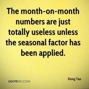 Dong Tao - The month-on-month numbers are just totally useless unless the seasonal factor has been applied.