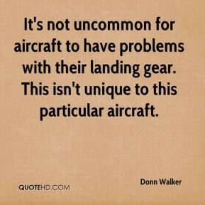 Donn Walker - It's not uncommon for aircraft to have problems with their landing gear. This isn't unique to this particular aircraft.
