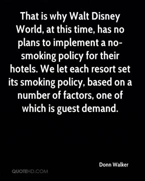 Donn Walker - That is why Walt Disney World, at this time, has no plans to implement a no-smoking policy for their hotels. We let each resort set its smoking policy, based on a number of factors, one of which is guest demand.