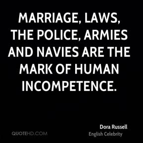 Marriage, laws, the police, armies and navies are the mark of human incompetence.