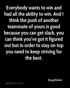 Everybody wants to win and had all the ability to win. And I think the push of another teammate of yours is good because you can get slack, you can think you've got it figured out but in order to stay on top you need to keep striving for the best.