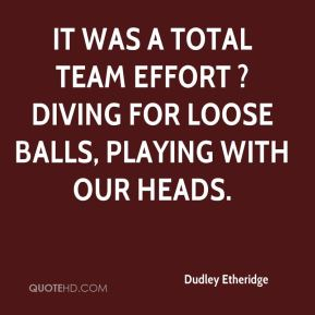 Dudley Etheridge - It was a total team effort ? diving for loose balls, playing with our heads.