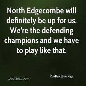 Dudley Etheridge - North Edgecombe will definitely be up for us. We're the defending champions and we have to play like that.