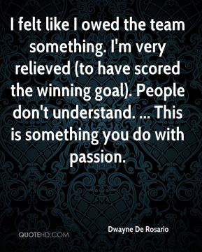 Dwayne De Rosario - I felt like I owed the team something. I'm very relieved (to have scored the winning goal). People don't understand. ... This is something you do with passion.