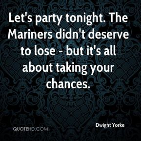 Dwight Yorke - Let's party tonight. The Mariners didn't deserve to lose - but it's all about taking your chances.