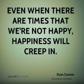 Even when there are times that we're not happy, happiness will creep in.