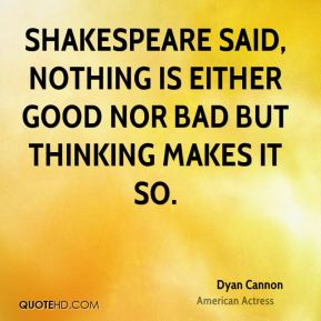 Dyan Cannon - Shakespeare said, nothing is either good nor bad but thinking makes it so.