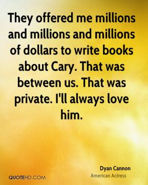 Dyan Cannon - They offered me millions and millions and millions of dollars to write books about Cary. That was between us. That was private. I'll always love him.