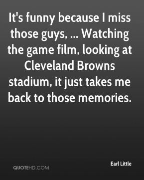 Earl Little - It's funny because I miss those guys, ... Watching the game film, looking at Cleveland Browns stadium, it just takes me back to those memories.