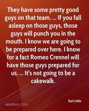 Earl Little - They have some pretty good guys on that team, ... If you fall asleep on those guys, those guys will punch you in the mouth. I know we are going to be prepared over here. I know for a fact Romeo Crennel will have those guys prepared for us. ... It's not going to be a cakewalk.