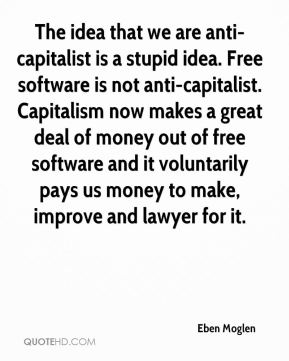 Eben Moglen - The idea that we are anti-capitalist is a stupid idea. Free software is not anti-capitalist. Capitalism now makes a great deal of money out of free software and it voluntarily pays us money to make, improve and lawyer for it.