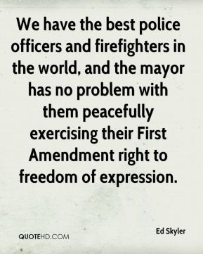 Ed Skyler - We have the best police officers and firefighters in the world, and the mayor has no problem with them peacefully exercising their First Amendment right to freedom of expression.