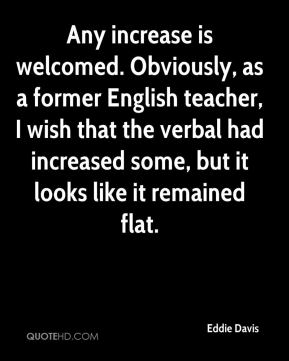 Eddie Davis - Any increase is welcomed. Obviously, as a former English teacher, I wish that the verbal had increased some, but it looks like it remained flat.