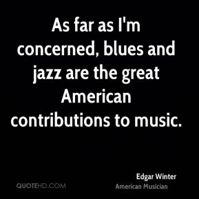 As far as I'm concerned, blues and jazz are the great American contributions to music.