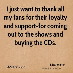 Edgar Winter - I just want to thank all my fans for their loyalty and support-for coming out to the shows and buying the CDs.