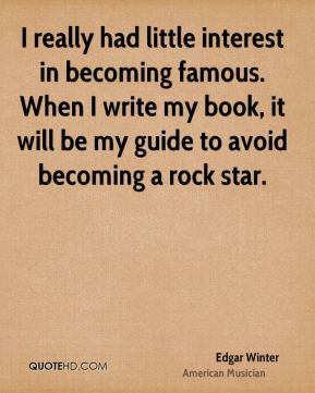 I really had little interest in becoming famous. When I write my book, it will be my guide to avoid becoming a rock star.