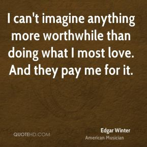 Edgar Winter - I can't imagine anything more worthwhile than doing what I most love. And they pay me for it.