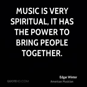 Music is very spiritual, it has the power to bring people together.