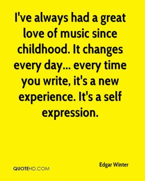 I've always had a great love of music since childhood. It changes every day... every time you write, it's a new experience. It's a self expression.