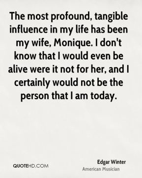 The most profound, tangible influence in my life has been my wife, Monique. I don't know that I would even be alive were it not for her, and I certainly would not be the person that I am today.