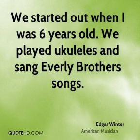 Edgar Winter - We started out when I was 6 years old. We played ukuleles and sang Everly Brothers songs.