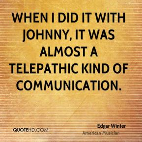 When I did it with Johnny, it was almost a telepathic kind of communication.