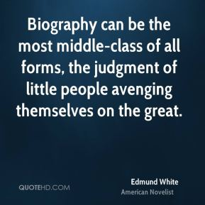 Edmund White - Biography can be the most middle-class of all forms, the judgment of little people avenging themselves on the great.