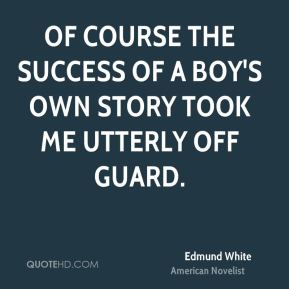 Edmund White - Of course the success of A Boy's Own Story took me utterly off guard.