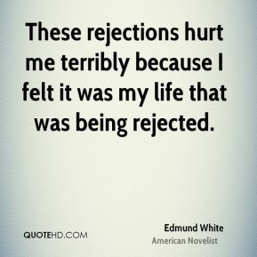 Edmund White - These rejections hurt me terribly because I felt it was my life that was being rejected.