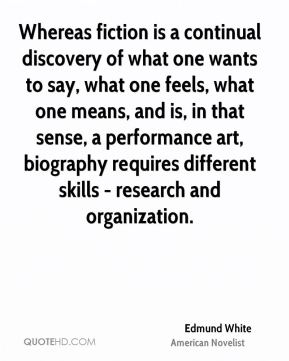 Edmund White - Whereas fiction is a continual discovery of what one wants to say, what one feels, what one means, and is, in that sense, a performance art, biography requires different skills - research and organization.